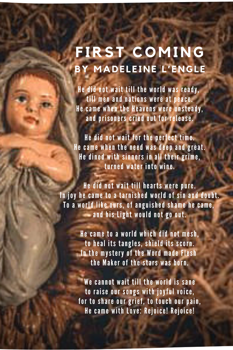 Image of a carved figure of Baby Jesus laying in straw. A poem is overlaying the photo.  Text of the poem:  First Coming by Madeleine L'Engle He did not wait till the world was ready, till men and nations were at peace. He came when the Heavens were unsteady, and prisoners cried out for release.  He did not wait for the perfect time. He came when the need was deep and great. He dined with sinners in all their grime, turned water into wine.  He did not wait till hearts were pure. In joy he cameto a tarnished world of sin and doubt. To a world like ours, of anguished shame he came, and his Light would not go out.  He came to a world which did not mesh, to heal its tangles, shield its scorn. In the mystery of the Word made Flesh the Maker of the stars was born.  We cannot wait till the world is sane to raise our songs with joyful voice, for to share our grief, to touch our pain, He came with Love: Rejoice! Rejoice!